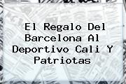 <b>El Regalo Del Barcelona Al Deportivo Cali Y Patriotas</b>
