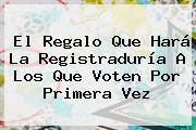 El Regalo Que Hará La <b>Registraduría</b> A Los Que Voten Por Primera Vez