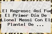 El Regreso: Así Fue El Primer Día De Lionel <b>Messi</b> Con El Plantel De ...