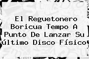 El Reguetonero Boricua <b>Tempo</b> A Punto De Lanzar Su último Disco Físico