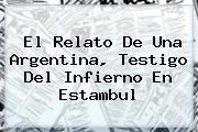 El Relato De Una Argentina, Testigo Del Infierno En <b>Estambul</b>