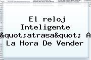 """El <b>reloj</b> Inteligente """"atrasa"""" A La Hora De Vender"""