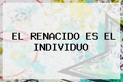 <b>EL RENACIDO</b> ES EL INDIVIDUO