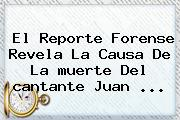 El Reporte Forense Revela La Causa De La <b>muerte</b> Del <b>cantante Juan</b> ...