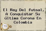 El Rey Del <b>futsal</b>, A Conquistar Su última Corona En Colombia