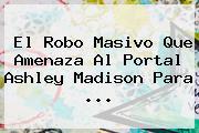 El Robo Masivo Que Amenaza Al Portal <b>Ashley Madison</b> Para <b>...</b>
