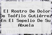 El Rostro De Dolor De <b>Teófilo Gutiérrez</b> En El Sepelio De Su Abuela