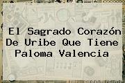 El Sagrado Corazón De Uribe Que Tiene <b>Paloma Valencia</b>