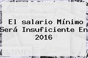 El <b>salario Mínimo</b> Será Insuficiente En <b>2016</b>