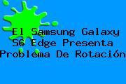 El <b>Samsung Galaxy S6</b> Edge Presenta Problema De Rotación