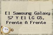 El <b>Samsung Galaxy S7</b> Y El LG G5, Frente A Frente