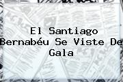 El Santiago Bernabéu Se Viste De Gala