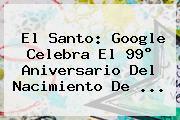 <b>El Santo</b>: Google Celebra El 99° Aniversario Del Nacimiento De ...