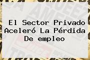 El Sector Privado Aceleró La Pérdida De <b>empleo</b>