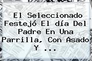 El Seleccionado Festejó El <b>día Del Padre</b> En Una Parrilla, Con Asado Y <b>...</b>