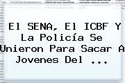 El <b>SENA</b>, El ICBF Y La Policía Se Unieron Para Sacar A Jovenes Del <b>...</b>