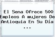 El Sena Ofrece 500 Empleos A <b>mujeres</b> De Antioquia En Su Día <b>...</b>