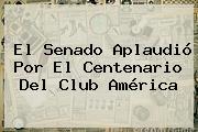 El Senado Aplaudió Por El Centenario Del <b>Club América</b>