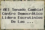¡El <b>Senado</b> Cambia! <b>Centro Democrático</b> Lidera Escrutinios De Las ...
