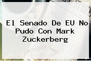 El Senado De EU No Pudo Con <b>Mark Zuckerberg</b>