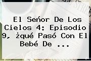 <b>El Señor De Los Cielos 4</b>: Episodio <b>9</b>, ¿qué Pasó Con El Bebé De <b>...</b>