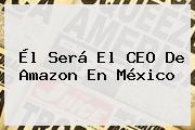 Él Será El CEO De <b>Amazon</b> En <b>México</b>