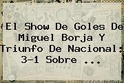 El Show De Goles De Miguel Borja Y Triunfo De <b>Nacional</b>: 3-1 Sobre ...