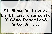 El Show De <b>Lavezzi</b> En El Entrenamiento Y Cómo Reaccionó Ante Un ...