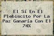 El Sí En El Plebiscito Por La Paz Ganaría Con El 74%