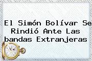 El Simón Bolívar Se Rindió Ante Las <b>bandas</b> Extranjeras