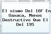 El <b>sismo</b> Del 16F En Oaxaca, Menos Destructivo Que El Del 19S