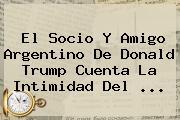 El Socio Y Amigo Argentino De Donald <b>Trump</b> Cuenta La Intimidad Del ...