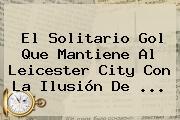 El Solitario Gol Que Mantiene Al <b>Leicester City</b> Con La Ilusión De <b>...</b>