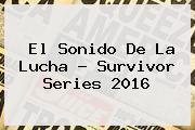 El Sonido De La Lucha ? <b>Survivor Series 2016</b>