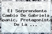 El Sorprendente Cambio De <b>Gabriela Spanic</b>, Protagonista De La ...
