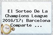 El Sorteo De La <b>Champions League</b> 2016/17: Barcelona Comparte ...