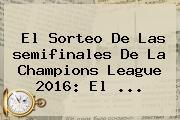 El Sorteo De Las <b>semifinales</b> De La <b>Champions</b> League <b>2016</b>: El <b>...</b>