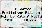 El Sorteo Preliminar Fija La Hoja De Ruta A Rusia 2018 - <b>FIFA</b>.com