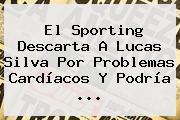 El Sporting Descarta A <b>Lucas Silva</b> Por Problemas Cardíacos Y Podría ...
