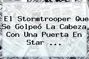 El Stormtrooper Que Se Golpeó La Cabeza Con Una Puerta En <b>Star</b> ...