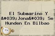 El Submarino Y 'Jona' Se Hunden En Bilbao