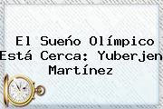 El Sueño Olímpico Está Cerca: <b>Yuberjen Martínez</b>