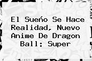 El Sueño Se Hace Realidad, Nuevo Anime De <b>Dragon Ball</b>: <b>Super</b>
