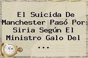 El Suicida De <b>Manchester Pasó</b> Por Siria Según El Ministro Galo Del ...