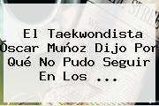 El Taekwondista <b>Óscar Muñoz</b> Dijo Por Qué No Pudo Seguir En Los ...