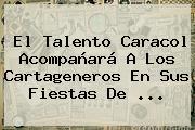 El Talento <b>Caracol</b> Acompañará A Los Cartageneros En Sus Fiestas De ...