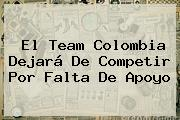 El Team <b>Colombia</b> Dejará De Competir Por Falta De Apoyo