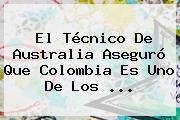 El Técnico De <b>Australia</b> Aseguró Que <b>Colombia</b> Es Uno De Los ...
