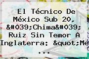 "El Técnico De <b>México Sub 20</b>, 'Chima' Ruiz Sin Temor A Inglaterra: ""Me ..."