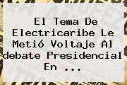 El Tema De Electricaribe Le Metió Voltaje Al <b>debate Presidencial</b> En ...